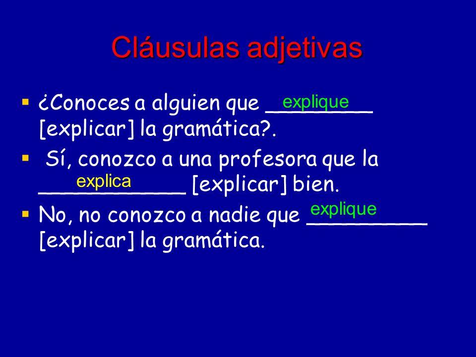 Cláusulas adjetivas ¿Conoces a alguien que ________ [explicar] la gramática . Sí, conozco a una profesora que la ___________ [explicar] bien.